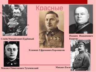 Красные Семён Михайлович Будённый Климент Ефремович Ворошилов Иоаким Иоакимов