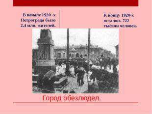 Город обезлюдел. В начале 1920 -х Петрограда было 2,4 млн. жителей. К концу 1