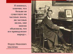 Федор Иванович Шаляпин Я понимал, конечно, что больше не существует ни частны