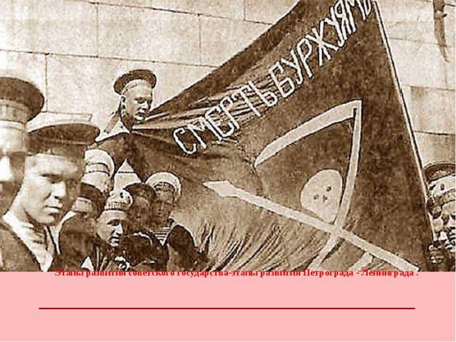 Этапы развития советского государства-этапы развития Петрограда - Ленинграда .