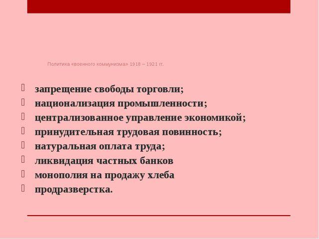 Политика «военного коммунизма» 1918 – 1921 гг. запрещение свободы торговли;...