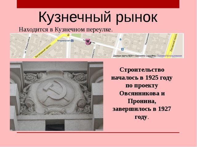 Кузнечный рынок Находится в Кузнечном переулке. Строительство началось в 1925...