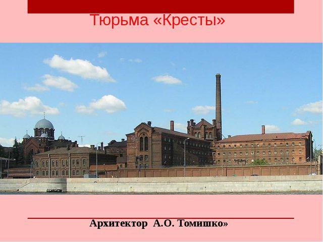 Тюрьма «Кресты» Архитектор А.О. Томишко»