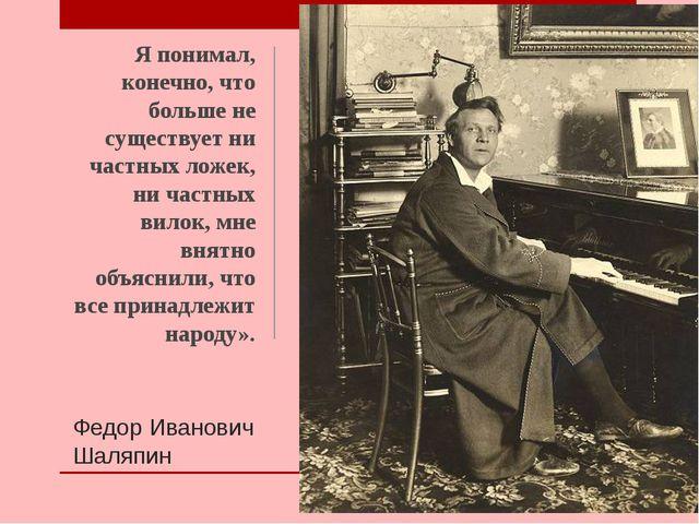 Федор Иванович Шаляпин Я понимал, конечно, что больше не существует ни частны...