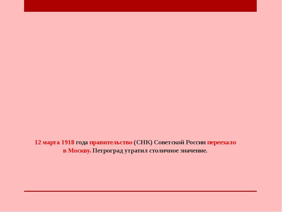 12 марта 1918 года правительство (СНК) Советской России переехало в Москву. П...