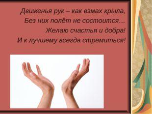 Движенья рук – как взмах крыла, Без них полёт не состоится… Желаю счастья и д