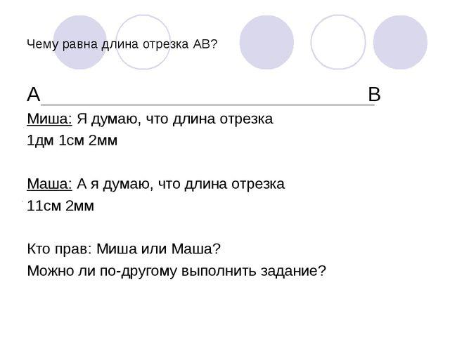 Чему равна длина отрезка АВ? А В Миша: Я думаю, что длина отрезка 1дм 1см 2мм...