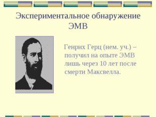 Экспериментальное обнаружение ЭМВ Генрих Герц (нем. уч.) – получил на опыте Э