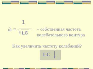1 - собственная частота колебательного контура LC Как увеличить частоту колеб