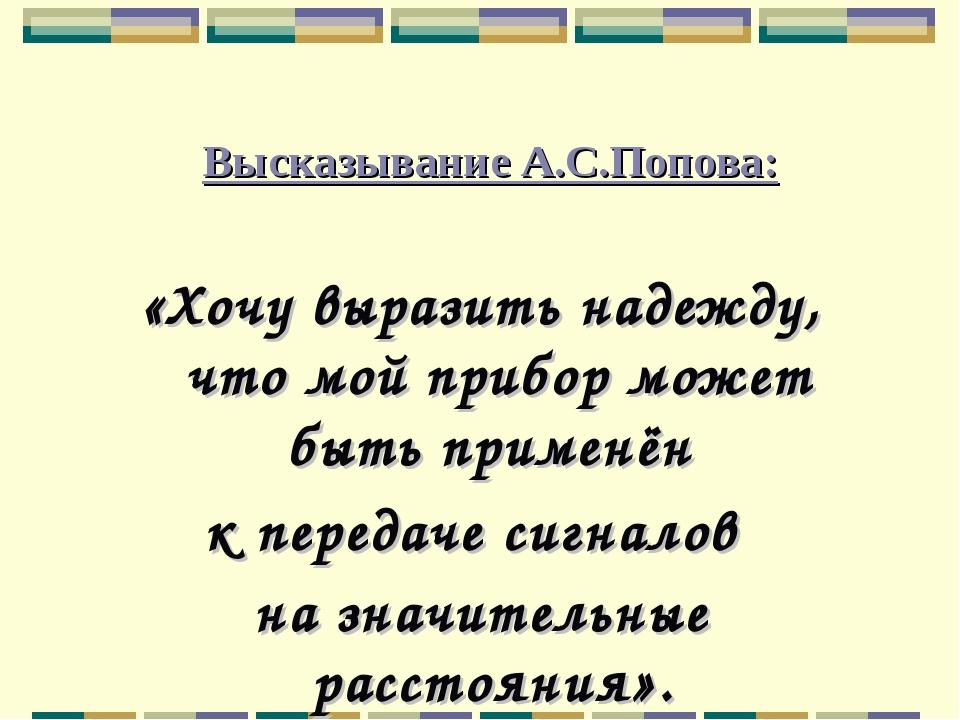 Высказывание А.С.Попова: «Хочу выразить надежду, что мой прибор может быть п...