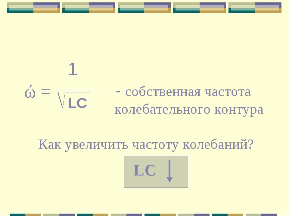1 - собственная частота колебательного контура LC Как увеличить частоту колеб...
