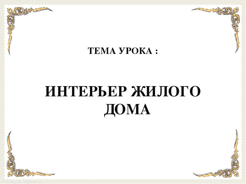 ТЕМА УРОКА :  ИНТЕРЬЕР ЖИЛОГО ДОМА