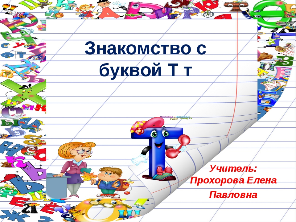 Знакомство с буквой Т т Учитель: Прохорова Елена Павловна