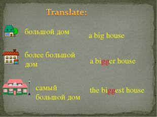 большой дом более большой дом самый большой дом a bigger house the biggest ho