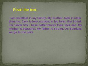 I am smallest in my family. My brother Jack is older than me. Jack is best s
