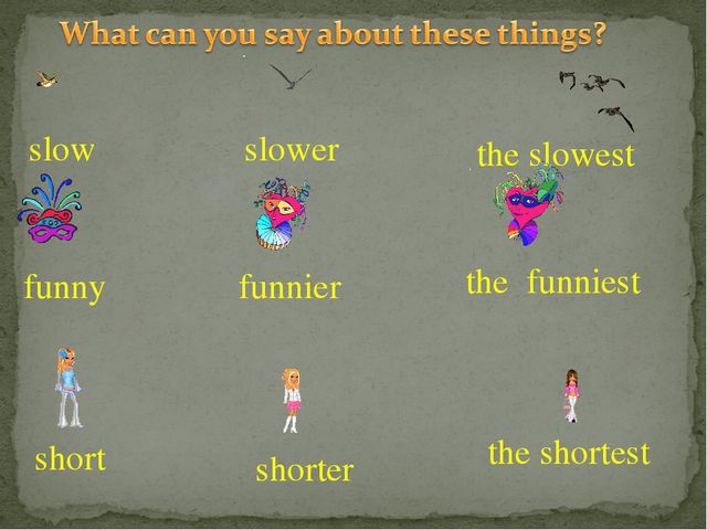 the slowest slower slow funny funnier the funniest short shorter the shortest