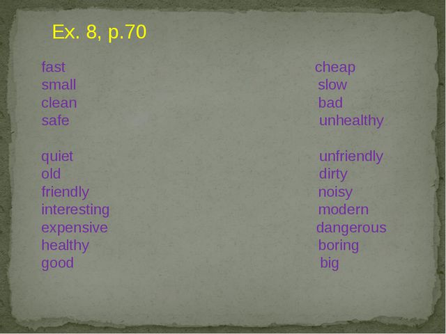 Ex. 8, p.70 fast cheap small slow clean bad safe unhealthy quiet unfriendly o...