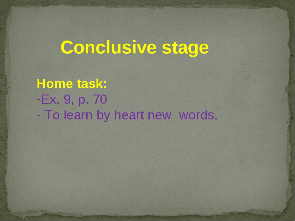 Conclusive stage Home task: Ex. 9, p. 70 To learn by heart new words.