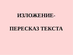 ИЗЛОЖЕНИЕ- ПЕРЕСКАЗ ТЕКСТА