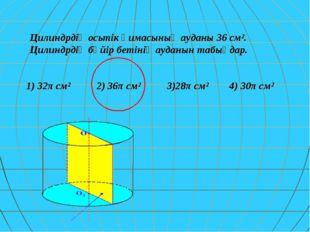 Цилиндрдің осьтік қимасының ауданы 36 см². Цилиндрдің бүйір бетінің ауданын т