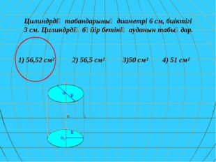 Цилиндрдің табандарының диаметрі 6 см, биіктігі 3 см. Цилиндрдің бүйір бетіні