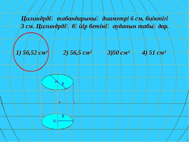 Цилиндрдің табандарының диаметрі 6 см, биіктігі 3 см. Цилиндрдің бүйір бетіні...