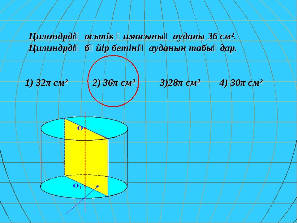 Цилиндрдің осьтік қимасының ауданы 36 см². Цилиндрдің бүйір бетінің ауданын т...