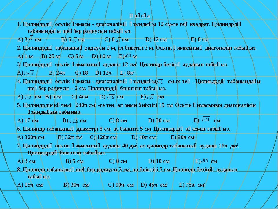 ІІ нұсқа 1. Цилиндрдің осьтік қимасы - диагоналінің ұзындығы 12 см-ге тең ква...