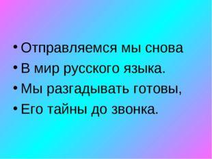 Отправляемся мы снова В мир русского языка. Мы разгадывать готовы, Его тайны
