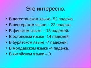 Это интересно. В дагестанском языке- 52 падежа. В венгерском языке – 22 падеж