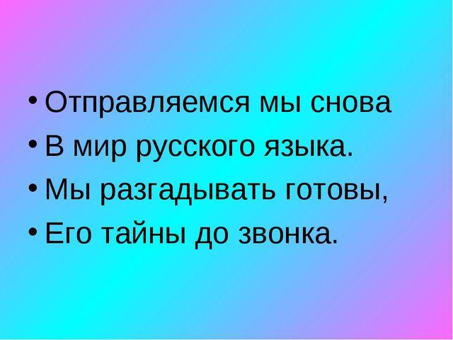 Отправляемся мы снова В мир русского языка. Мы разгадывать готовы, Его тайны...