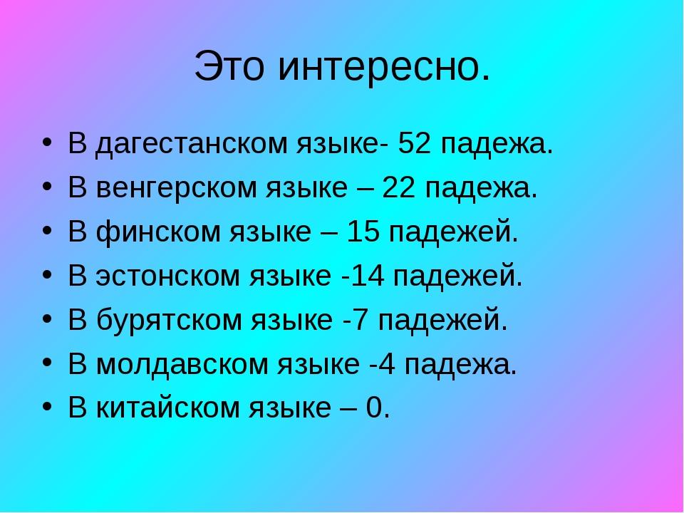 Это интересно. В дагестанском языке- 52 падежа. В венгерском языке – 22 падеж...