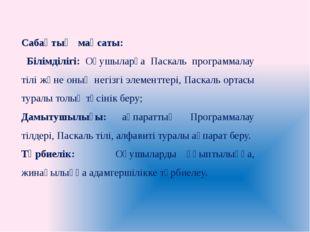 Сабақтың мақсаты: Білімділігі: Оқушыларға Паскаль программалау тілі және оның
