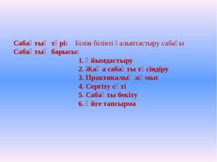 Сабақтың түрі: Білім білікті қалыптастыру сабағы Сабақтың барысы: 1. Ұйымдаст