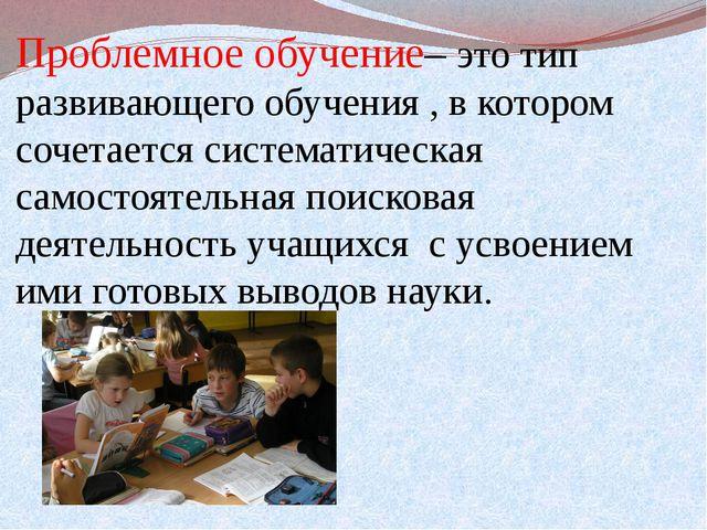 Проблемное обучение– это тип развивающего обучения , в котором сочетается сис...