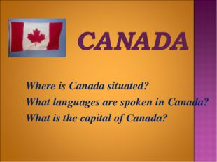 Where is Canada situated? 	What languages are spoken in Canada? 	What is the