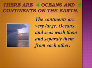 The continents are very large. Oceans and seas wash them and separate them f