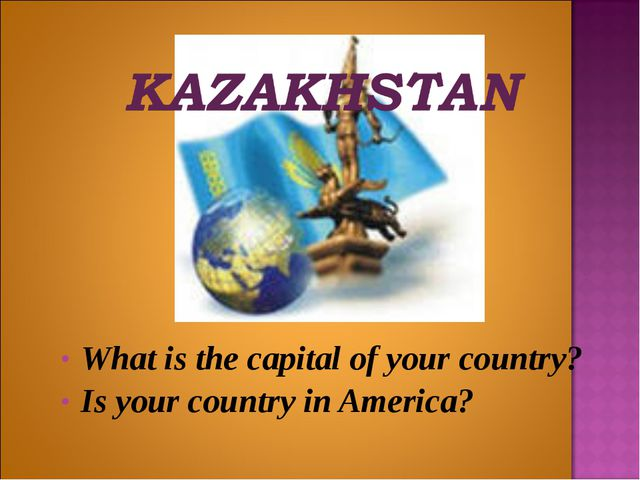 What is the capital of your country? Is your country in America?