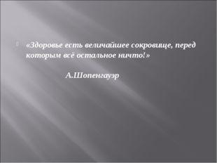 «Здоровье есть величайшее сокровище, перед которым всё остальное ничто!» А.Шо