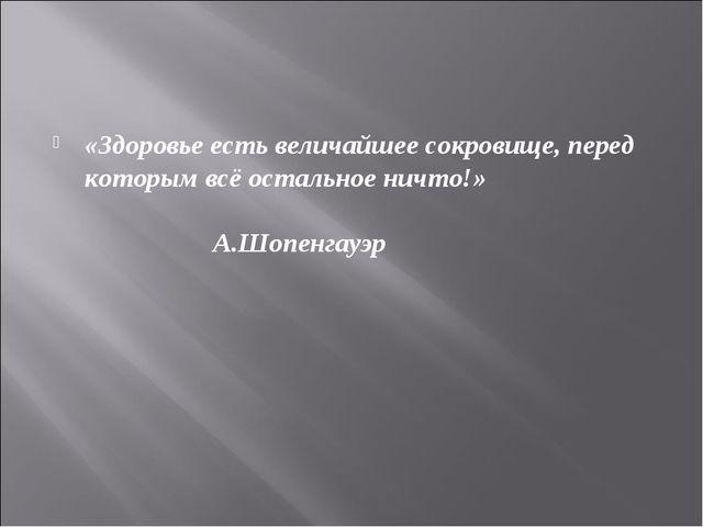 «Здоровье есть величайшее сокровище, перед которым всё остальное ничто!» А.Шо...
