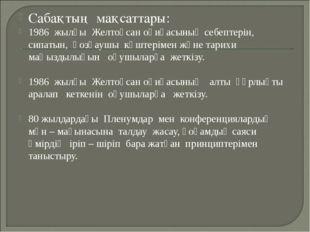 Сабақтың мақсаттары: 1986 жылғы Желтоқсан оқиғасының себептерін, сипатын, қоз