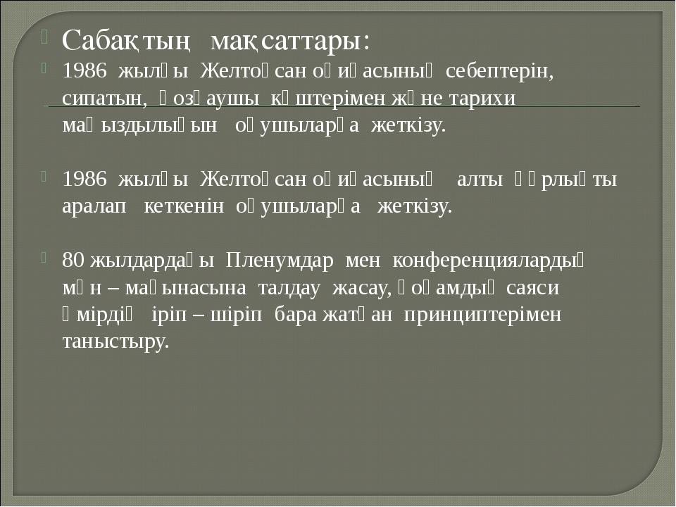 Сабақтың мақсаттары: 1986 жылғы Желтоқсан оқиғасының себептерін, сипатын, қоз...