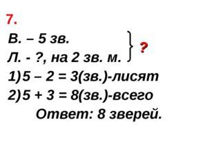 7. В. – 5 зв. Л. - ?, на 2 зв. м. 5 – 2 = 3(зв.)-лисят 5 + 3 = 8(зв.)-всего О