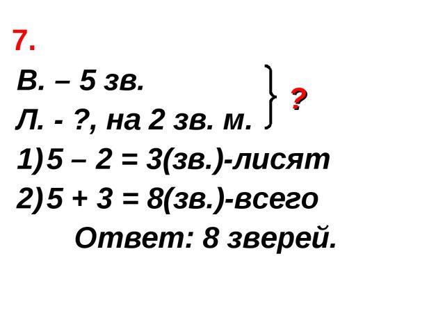 7. В. – 5 зв. Л. - ?, на 2 зв. м. 5 – 2 = 3(зв.)-лисят 5 + 3 = 8(зв.)-всего О...
