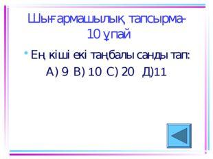 Шығармашылық тапсырма- 10 ұпай Ең кіші екі таңбалы санды тап: А) 9 В) 10 С) 2