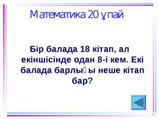 Математика 20 ұпай Бір балада 18 кітап, ал екіншісінде одан 8-і кем. Екі бала