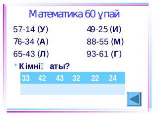 Математика 60 ұпай 57-14 (У) 49-25 (И) 76-34 (А) 88-55 (М) 65-43 (Л) 93-61 (Г