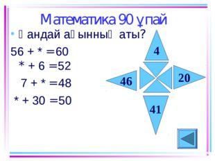 Математика 90 ұпай Қандай ақынның аты? 56 + * = 60 * + 6 = 52 7 + * = 48 * +