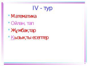 IV - тур Математика Ойлан, тап Жұмбақтар Қызықты есептер