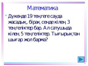 Математика Дүкенде 19 теңгеге сауда жасадық, бiрақ сенде кiлең 3 теңгелiктер